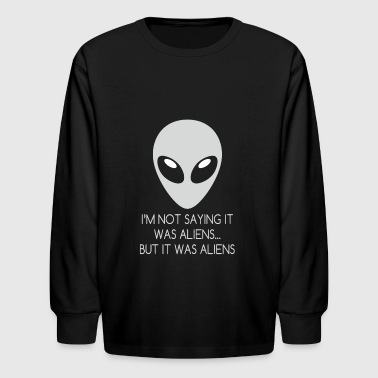 I'm Not Saying It Was Aliens But It Was Aliens Tee - Kids' Long Sleeve T-Shirt