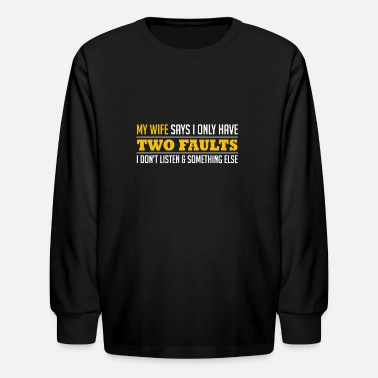 My Wife Says I Have Two Faults Husband Sarcasm Wife Say I Have Two Faults - Kids' Long Sleeve T-Shirt