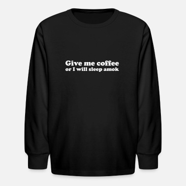 Amok Give me coffee or i will sleep amok funny saying - Kids' Longsleeve Shirt