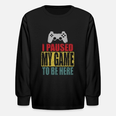 Game I Paused My Game To Be Here - Kids' Longsleeve Shirt