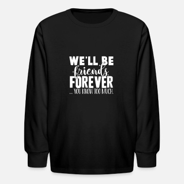 Bff We'll Be Friends Forever You Know Too Much - Kids' Longsleeve Shirt
