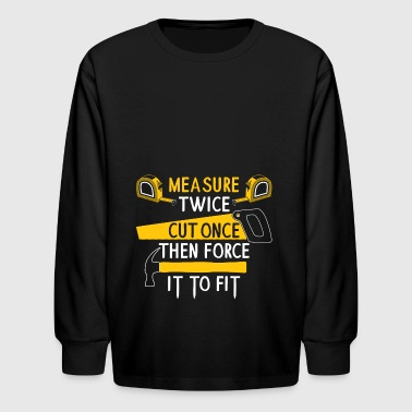 Measure Twice Cut Once Force It To Fit Gift - Kids' Long Sleeve T-Shirt