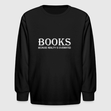 Funny Book T Shirt Books Because Reality Is Overrated - Kids' Long Sleeve T-Shirt