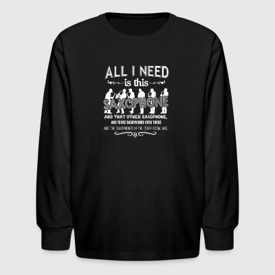 All I Need Is This Saxophone Shirts - Kids' Long Sleeve T-Shirt