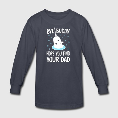 Bye Buddy Hope You Find Your Dad T Shirt - Kids' Long Sleeve T-Shirt