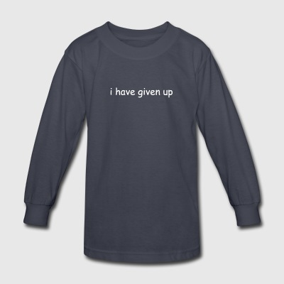 I Have Given Up Shirt - Kids' Long Sleeve T-Shirt