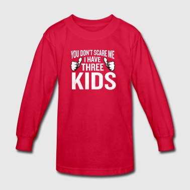 You Don't Scare Me I Have 3 Kids Funny Father Gag - Kids' Long Sleeve T-Shirt