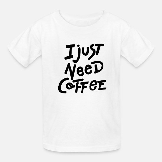 Coffee Bean T-Shirts - I Just Need Coffee - Kids' T-Shirt white