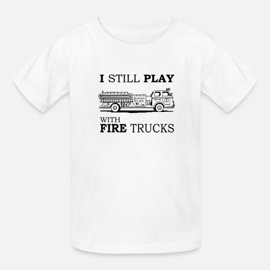I Still Play With Fire Trucks T Shirt Funny Kids T Shirt