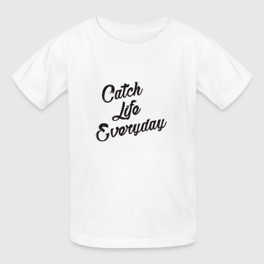 Everyday Life Catch Life Everyday - Kids' T-Shirt