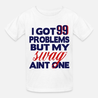 99 Swag I GOT 99 PROBLEMS BUT MY SWAG AIN'T ONE - Kids' T-Shirt