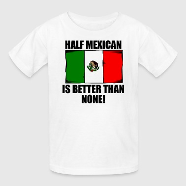 Half Mexican Is Better Than None - Kids' T-Shirt