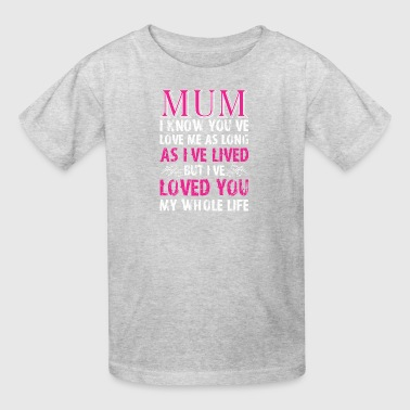 Mum I Know You Loved Me As Long As I Have Lived - Kids' T-Shirt
