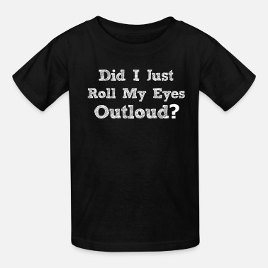 I Just Rolled My Eyes Did I Just Roll My Eyes Outloud Teen Designs - Kids' T-Shirt