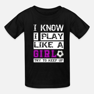 Up I know i play like a girl try to keep Soccer Shirt - Kids' T-Shirt