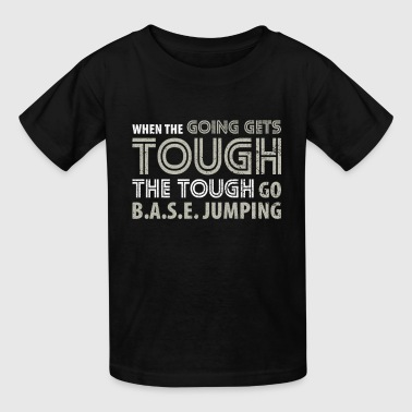When the Going gets Tough the Tough go BASE Jumping T Shirt - Kids' T-Shirt