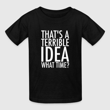 That's A Terrible Idea. What Time? - Kids' T-Shirt