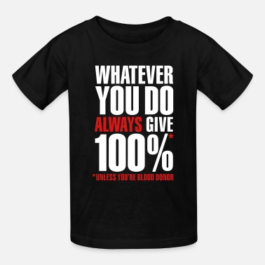 Always Give 100 Percent Whatever you do always give 100%. Unless you're blood donor - Kids' T-Shirt