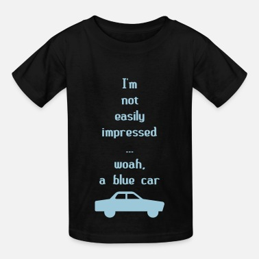 Easy To Impress I'm Not Easily Impressed ... Woah, A Blue Car! - Kids' T-Shirt