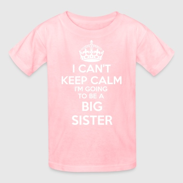 I Can't Keep Calm I'm going to be a BIG SISTER Tod - Kids' T-Shirt