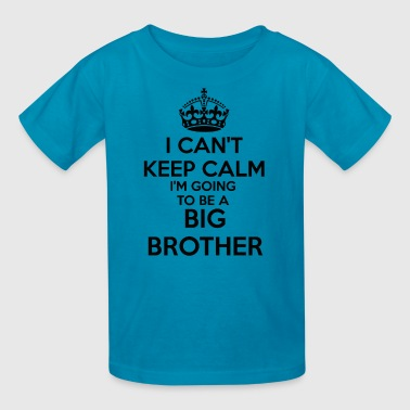 I can't Keep Calm I'm going to be a BIG BROTHER To - Kids' T-Shirt