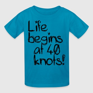 Life begins at 40 knots! - Kids' T-Shirt
