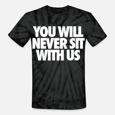 Sit You Will Never Sit With Us - Unisex Tie Dye T-Shirt