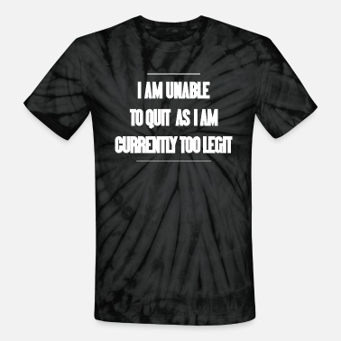 Quit I am unable to quit as I am currently too legit - Unisex Tie Dye T-Shirt