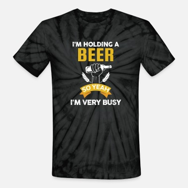 Beer - I'm holding a beer so yeah I'm very busy - Unisex Tie Dye T-Shirt