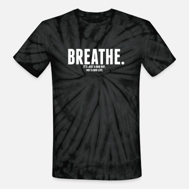 Breathe. It's just a bad day, not a bad life. - Unisex Tie Dye T-Shirt