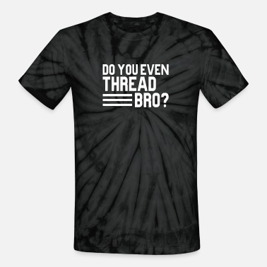 Threads For The Naked do you even Thread bro - Unisex Tie Dye T-Shirt