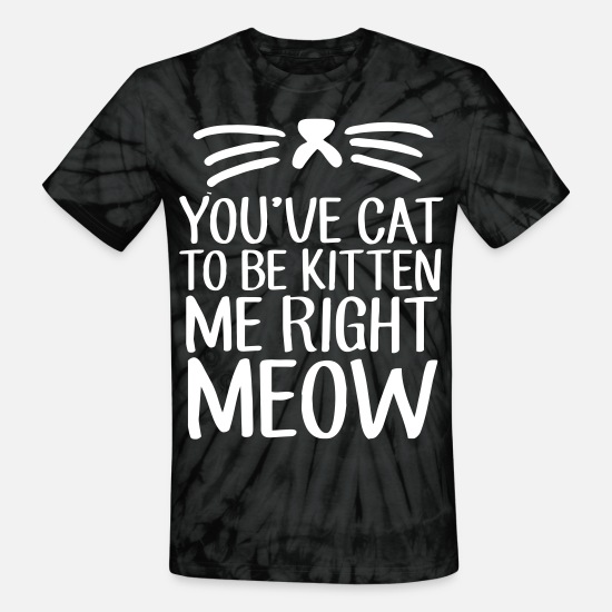 Meow T-Shirts - You've Cat To Be Kitten Me Right Meow - Unisex Tie Dye T-Shirt spider black