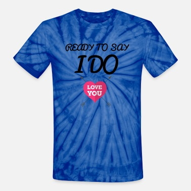 Ready To Say I Do Ready to say I do love you - Unisex Tie Dye T-Shirt
