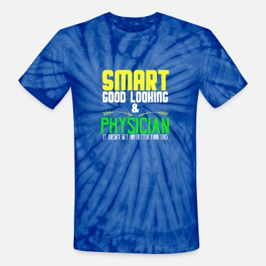 Physicist Smart, good looking & physician. It doesn't get an - Unisex Tie Dye T-Shirt