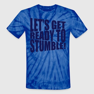 let's get ready to stumble - Unisex Tie Dye T-Shirt