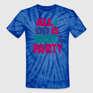 All I Do Is Fuck And Party All I DO IS FUCK AND PARTY - Unisex Tie Dye T-Shirt