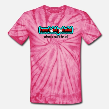 I Never Looked Good Naked--No Reason To Start--DD - Unisex Tie Dye T-Shirt