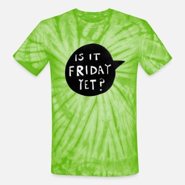Is It Friday Yet IS IT FRIDAY YET? - Unisex Tie Dye T-Shirt