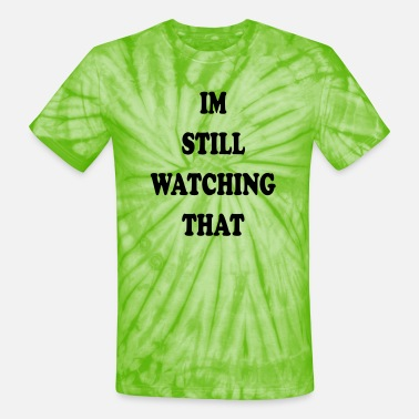IM STILL WATCHING THAT - Unisex Tie Dye T-Shirt