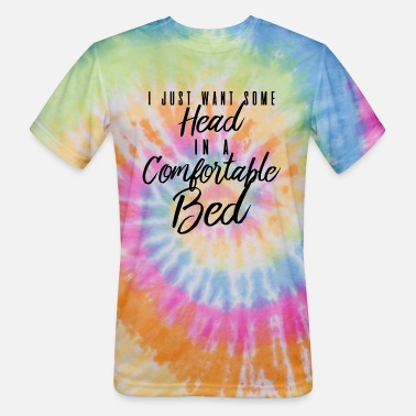 I Just Want Some Head In A Comfortable Bed I Just Want Some Head In A Comfortable Bed - Unisex Tie Dye T-Shirt
