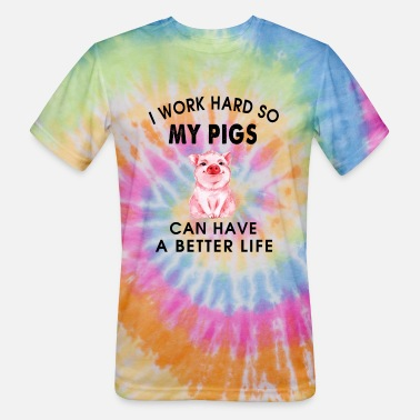 Life Is Better With A Pig Farm Farmer Girls I work hard so my pigs can have a better life - Unisex Tie Dye T-Shirt