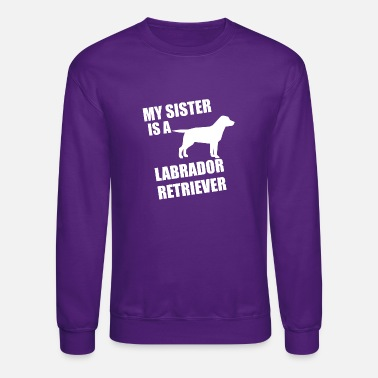 My Sister Is My Labrador Retriever My Sister Is A Labrador Retriever - Crewneck Sweatshirt