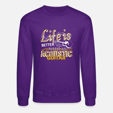 Acoustic Guitar Life Is Better With Acoustic Guitar Shirt - Crewneck Sweatshirt