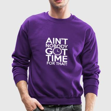 New Design Aint Nobody Got Time For That - Crewneck Sweatshirt