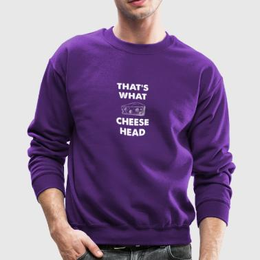 That's what cheese head - Crewneck Sweatshirt