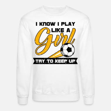 Play I Know Play Like Girl Soccer Football Player Gift - Unisex Crewneck Sweatshirt