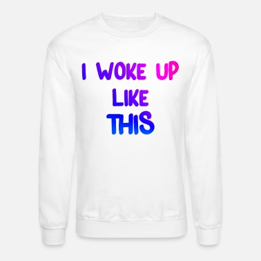 Cool Satire Funny saying I WOKE UP LIKE THIS Cool satire - Unisex Crewneck Sweatshirt