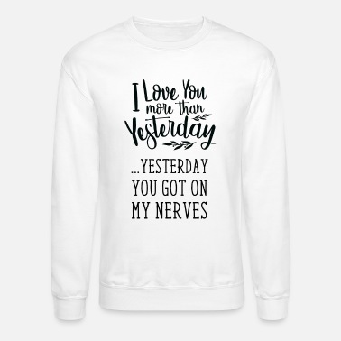 Boyfriend Love You More Than Yesterday You Got On My Nerves - Unisex Crewneck Sweatshirt