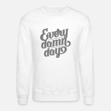 Damn Every Damn Day - Crewneck Sweatshirt