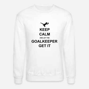 Goalkeeper Keep Calm.. Goalkeep get it - Unisex Crewneck Sweatshirt